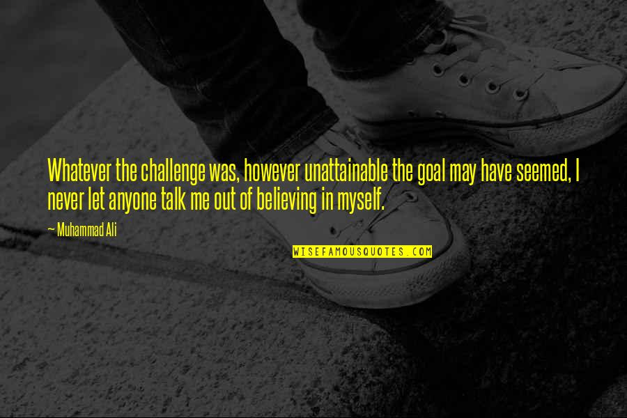 Never Believe Me Quotes By Muhammad Ali: Whatever the challenge was, however unattainable the goal