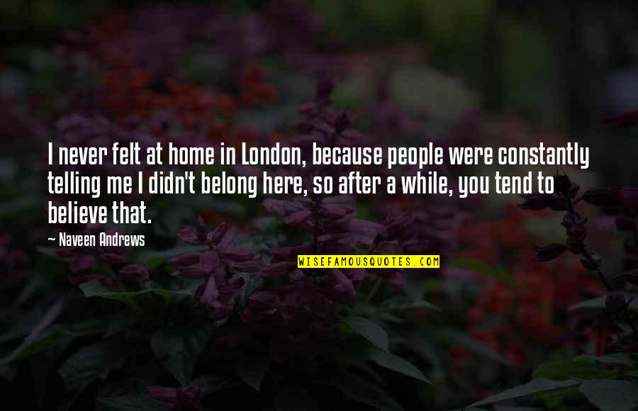 Never Believe Me Quotes By Naveen Andrews: I never felt at home in London, because