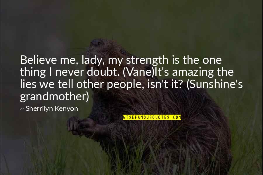 Never Believe Me Quotes By Sherrilyn Kenyon: Believe me, lady, my strength is the one