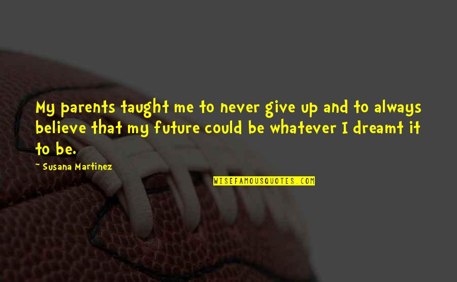 Never Believe Me Quotes By Susana Martinez: My parents taught me to never give up