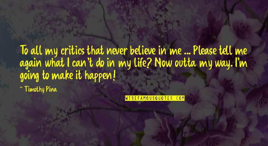 Never Believe Me Quotes By Timothy Pina: To all my critics that never believe in