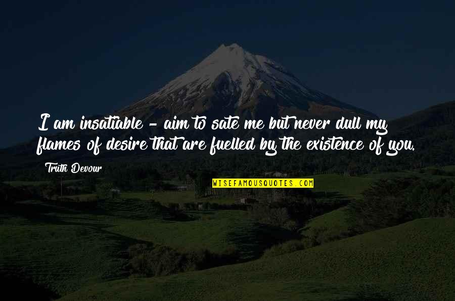 Never Believe Me Quotes By Truth Devour: I am insatiable - aim to sate me