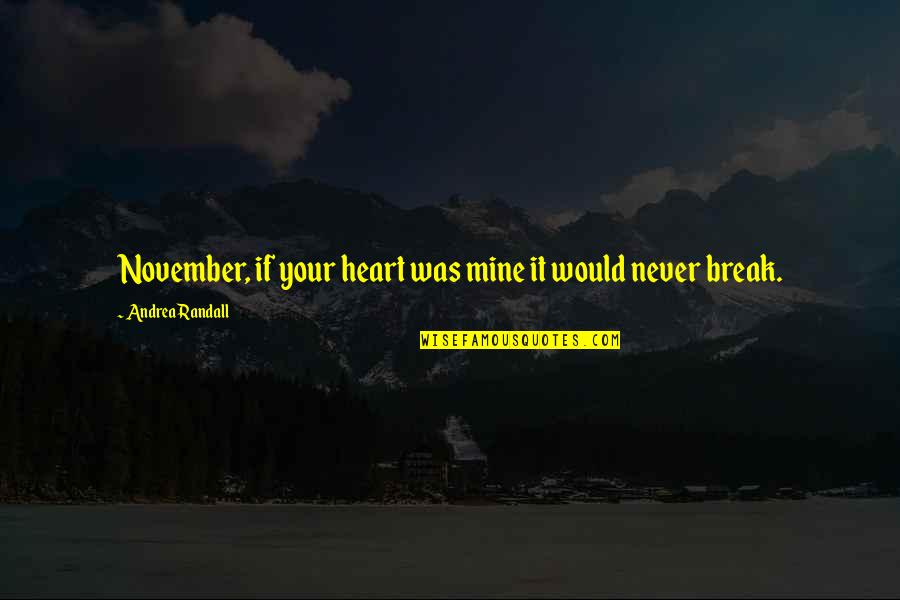 Never Break My Heart Quotes By Andrea Randall: November, if your heart was mine it would