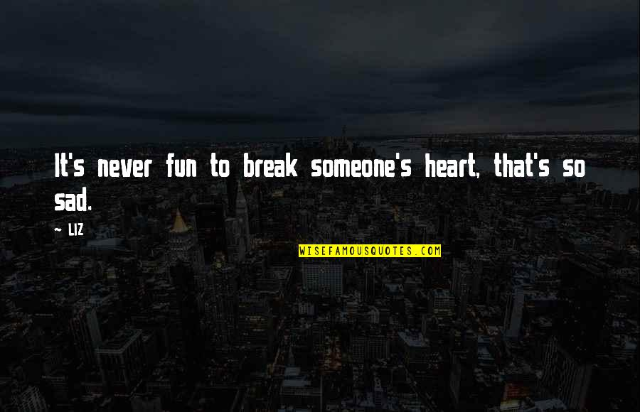 Never Break My Heart Quotes By LIZ: It's never fun to break someone's heart, that's