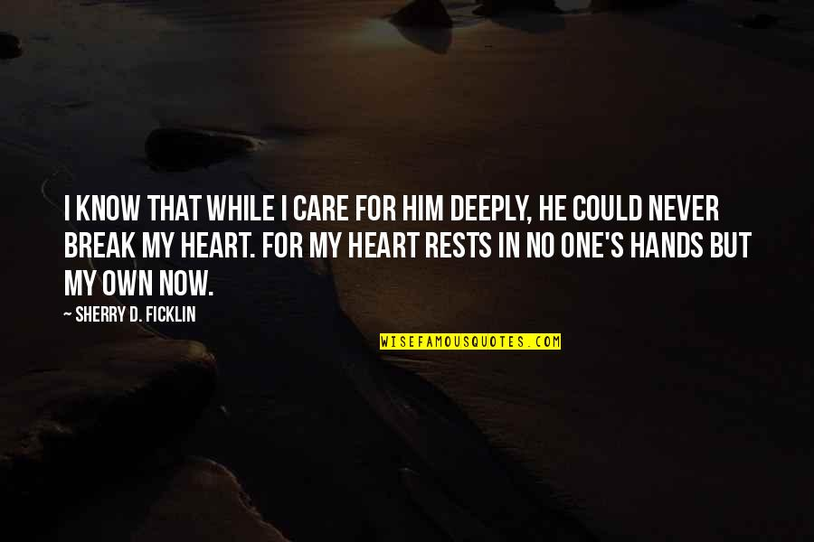 Never Break My Heart Quotes By Sherry D. Ficklin: I know that while I care for him