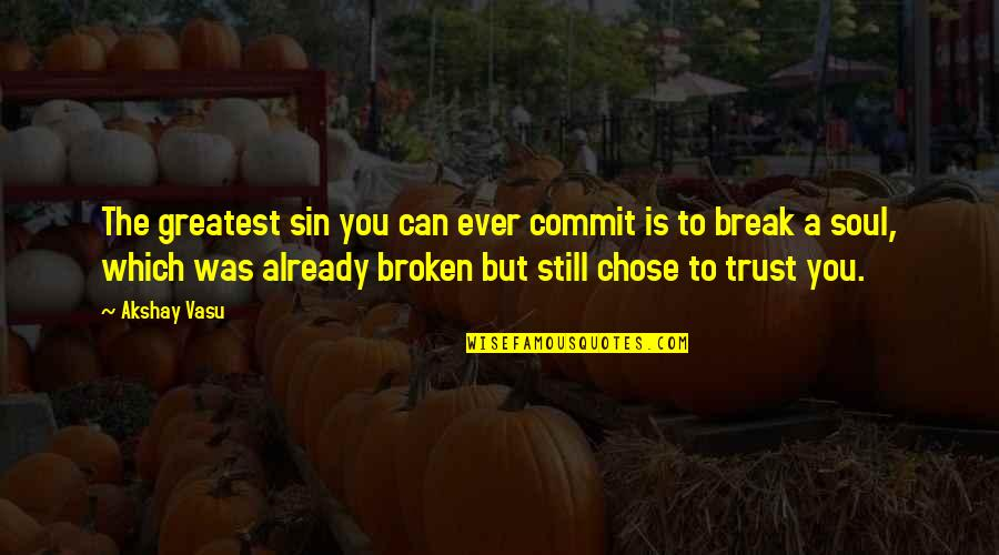 Never Break Trust Quotes By Akshay Vasu: The greatest sin you can ever commit is