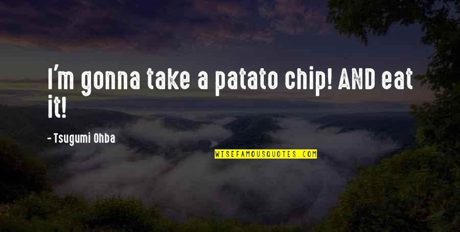 Never Break Trust Quotes By Tsugumi Ohba: I'm gonna take a patato chip! AND eat