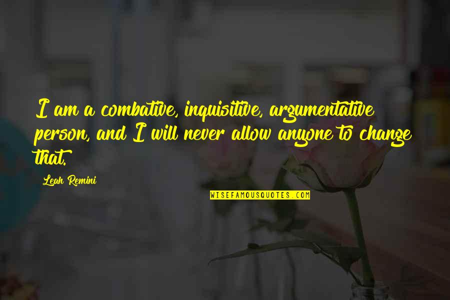Never Change Anyone Quotes By Leah Remini: I am a combative, inquisitive, argumentative person, and