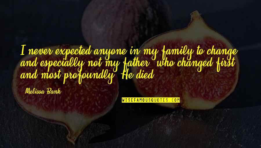 Never Change Anyone Quotes By Melissa Bank: I never expected anyone in my family to