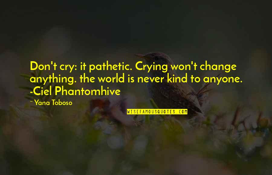 Never Change Anyone Quotes By Yana Toboso: Don't cry: it pathetic. Crying won't change anything.