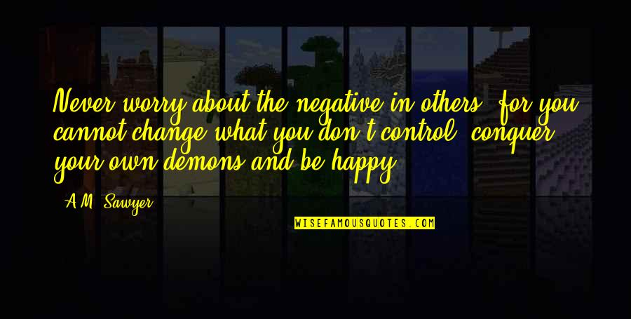 Never Change For Others Quotes By A.M. Sawyer: Never worry about the negative in others, for