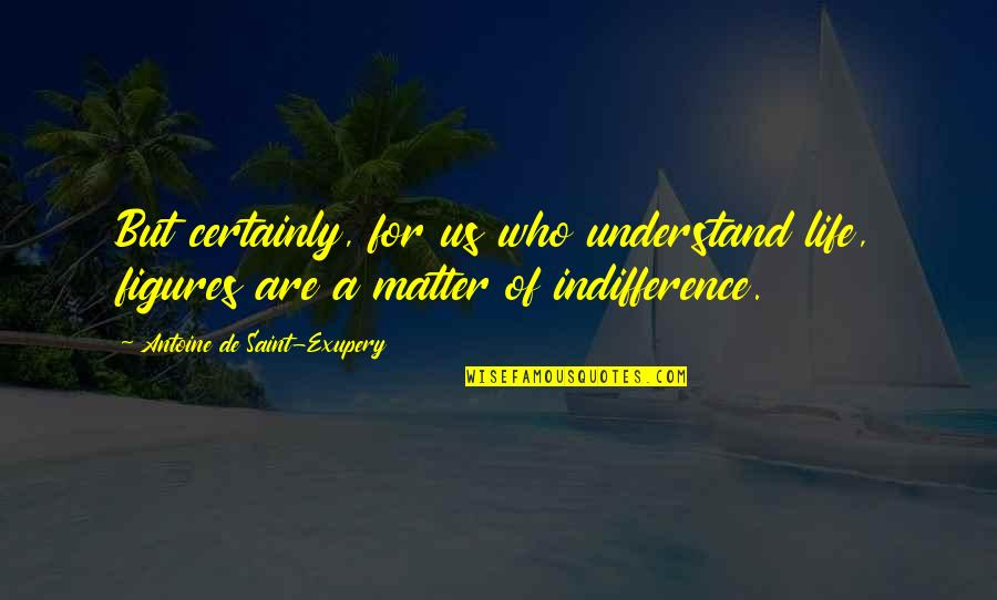 Never Change For Others Quotes By Antoine De Saint-Exupery: But certainly, for us who understand life, figures