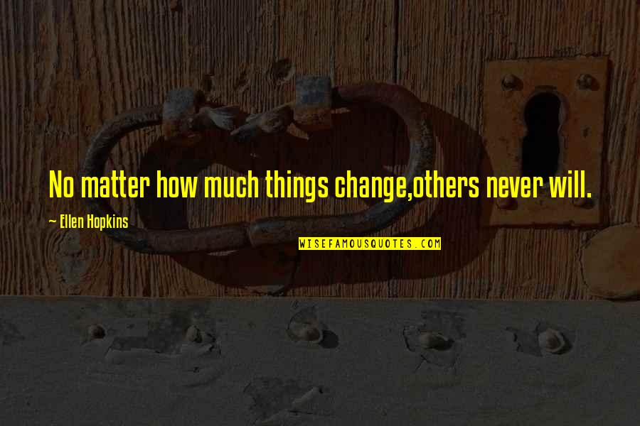 Never Change For Others Quotes By Ellen Hopkins: No matter how much things change,others never will.
