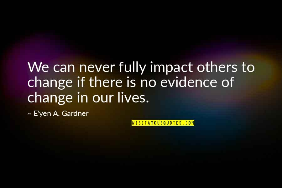 Never Change For Others Quotes By E'yen A. Gardner: We can never fully impact others to change
