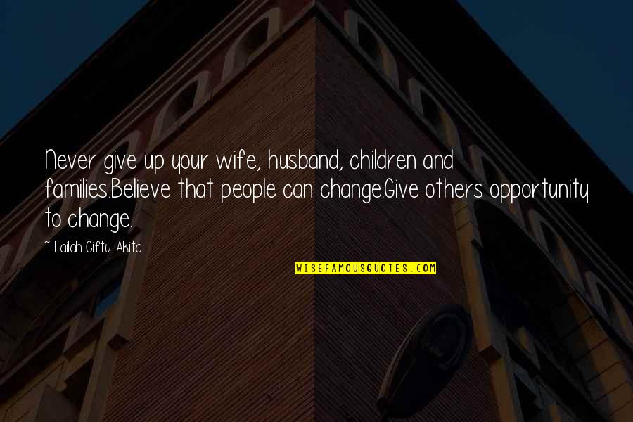 Never Change For Others Quotes By Lailah Gifty Akita: Never give up your wife, husband, children and