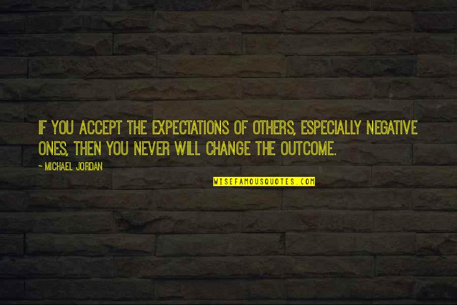 Never Change For Others Quotes By Michael Jordan: If you accept the expectations of others, especially