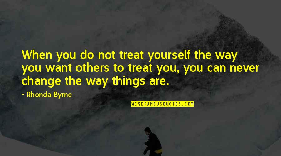 Never Change For Others Quotes By Rhonda Byrne: When you do not treat yourself the way