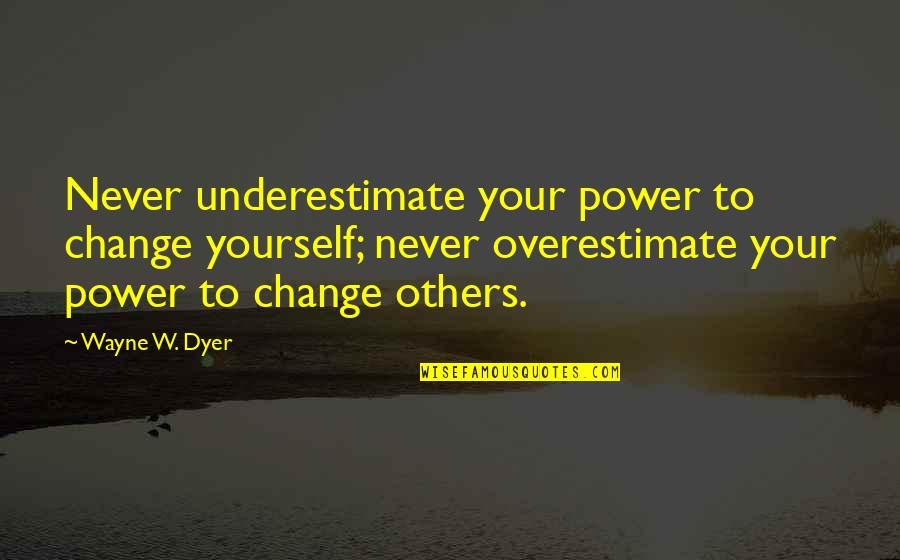 Never Change For Others Quotes By Wayne W. Dyer: Never underestimate your power to change yourself; never