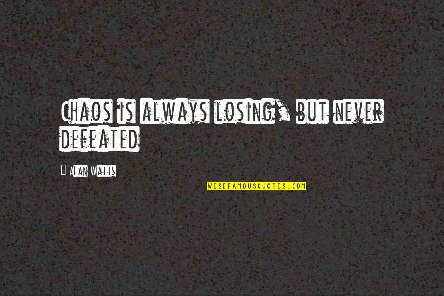 Never Defeated Quotes By Alan Watts: Chaos is always losing, but never defeated