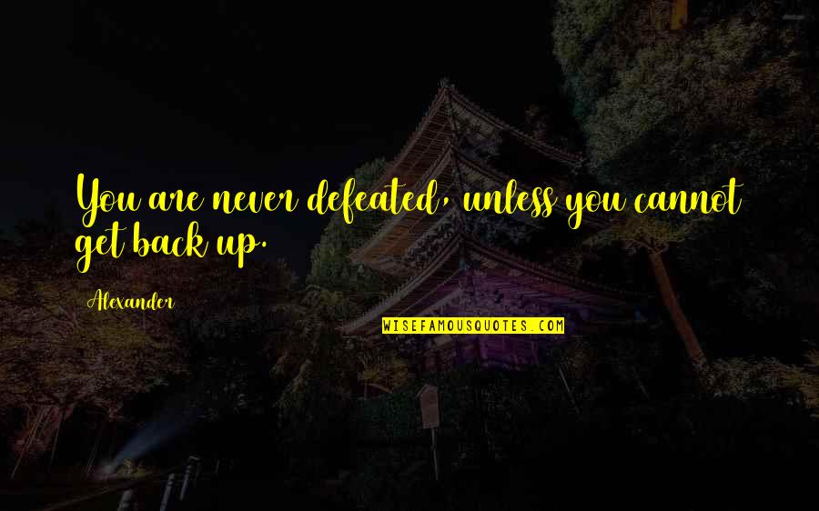 Never Defeated Quotes By Alexander: You are never defeated, unless you cannot get