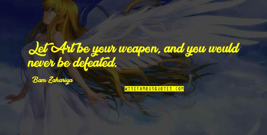 Never Defeated Quotes By Bam Zakariya: Let Art be your weapon, and you would