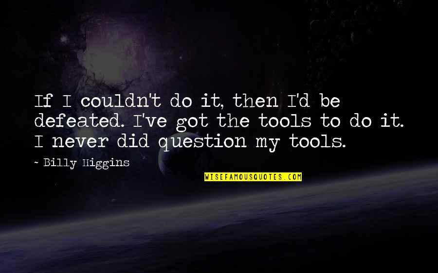 Never Defeated Quotes By Billy Higgins: If I couldn't do it, then I'd be