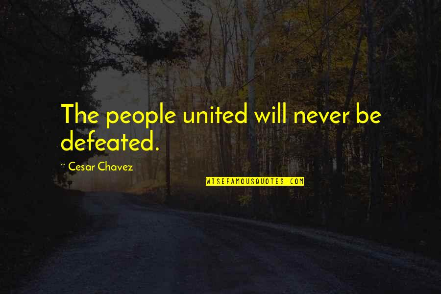 Never Defeated Quotes By Cesar Chavez: The people united will never be defeated.