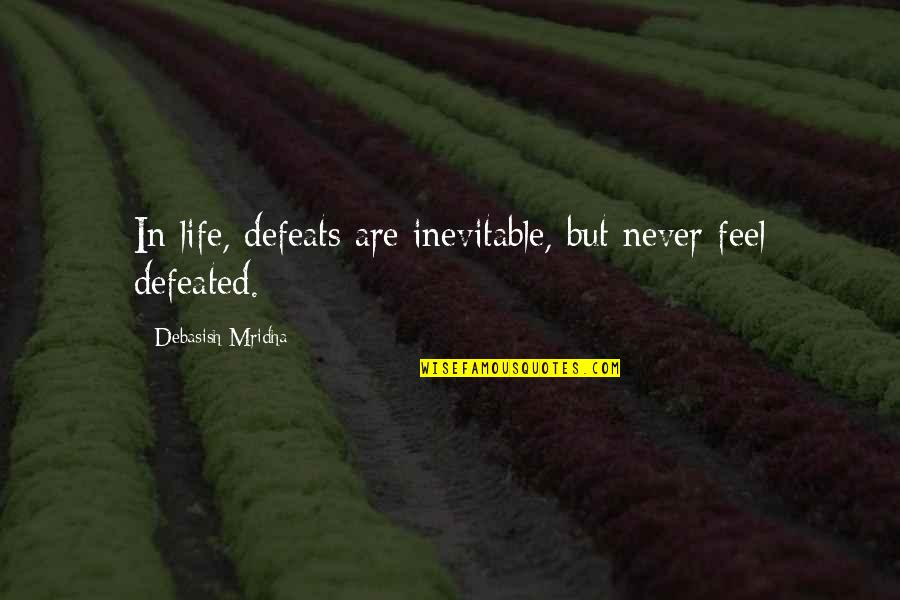Never Defeated Quotes By Debasish Mridha: In life, defeats are inevitable, but never feel