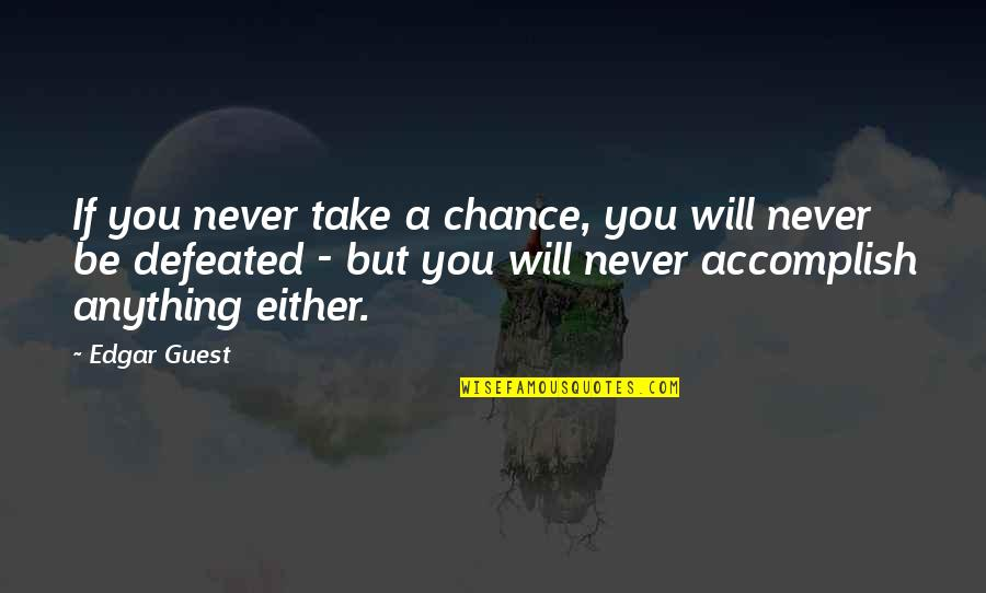 Never Defeated Quotes By Edgar Guest: If you never take a chance, you will