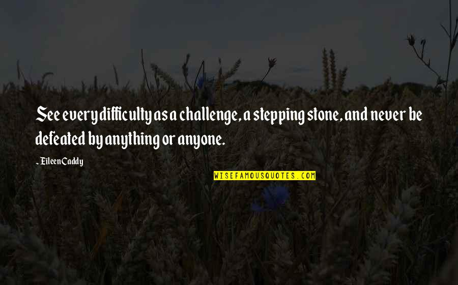 Never Defeated Quotes By Eileen Caddy: See every difficulty as a challenge, a stepping