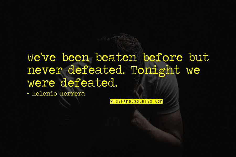 Never Defeated Quotes By Helenio Herrera: We've been beaten before but never defeated. Tonight