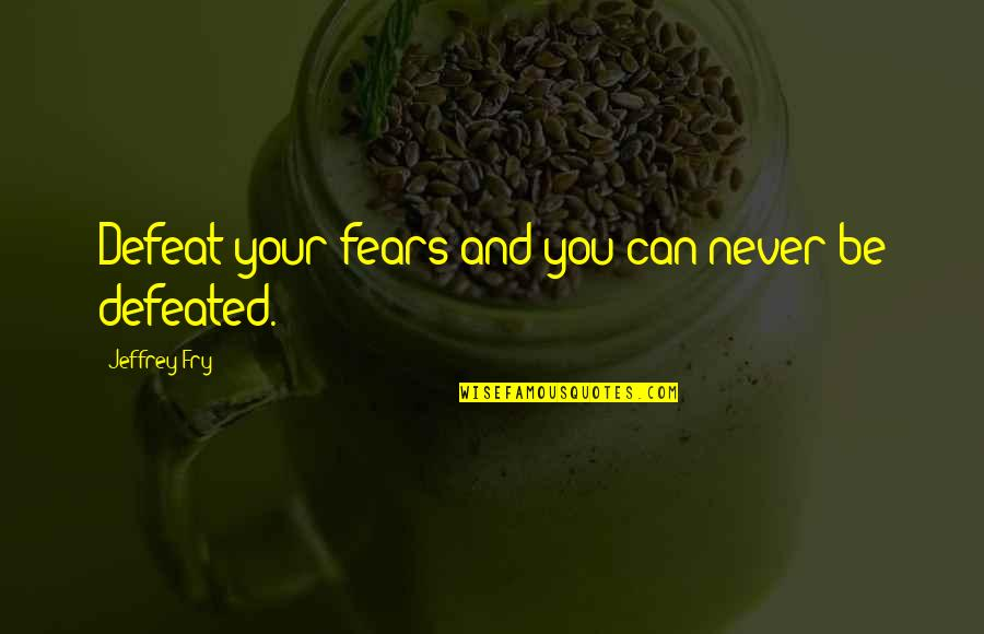 Never Defeated Quotes By Jeffrey Fry: Defeat your fears and you can never be