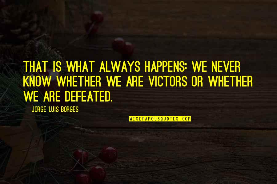 Never Defeated Quotes By Jorge Luis Borges: That is what always happens: we never know