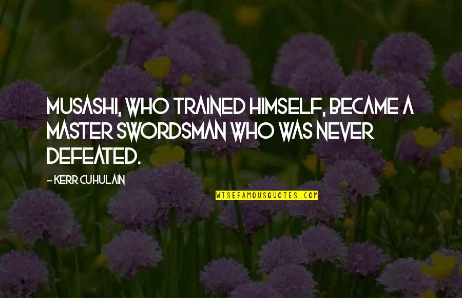 Never Defeated Quotes By Kerr Cuhulain: Musashi, who trained himself, became a master swordsman