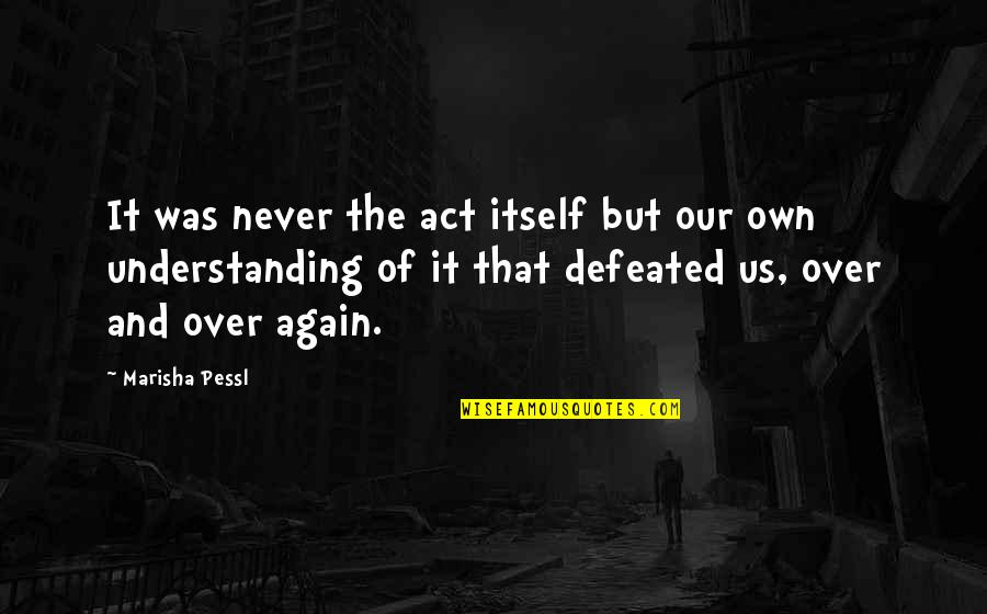 Never Defeated Quotes By Marisha Pessl: It was never the act itself but our