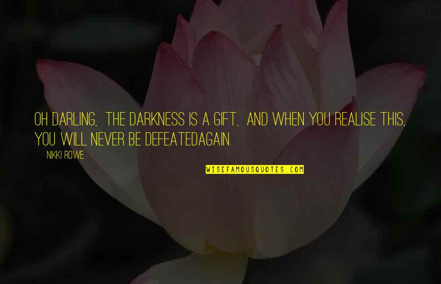 Never Defeated Quotes By Nikki Rowe: Oh darling, The darkness is a gift, And
