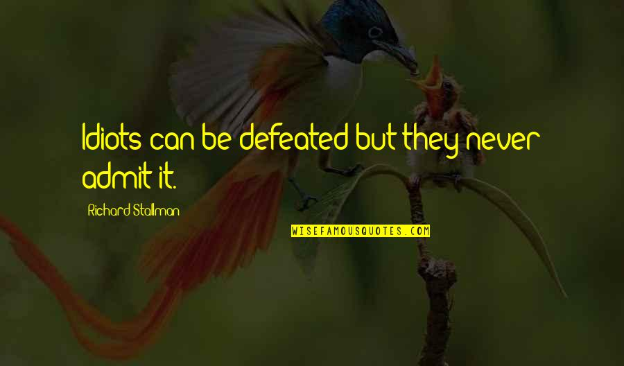 Never Defeated Quotes By Richard Stallman: Idiots can be defeated but they never admit