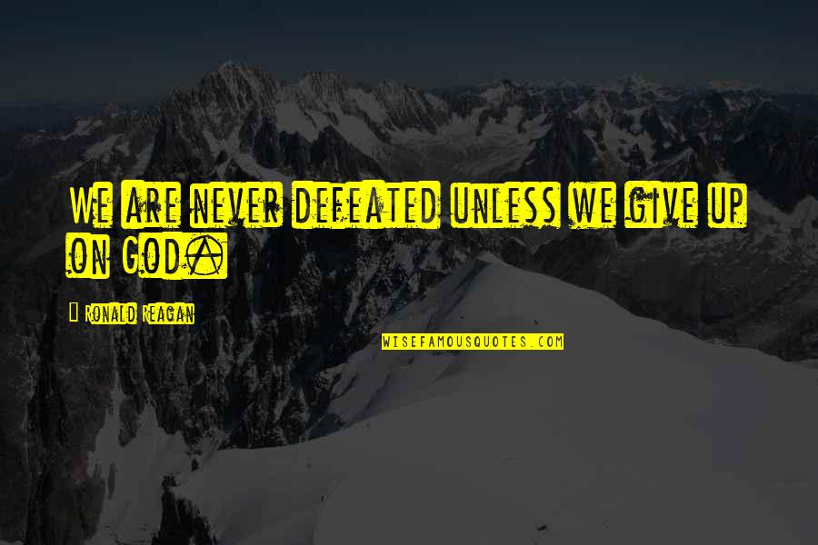 Never Defeated Quotes By Ronald Reagan: We are never defeated unless we give up