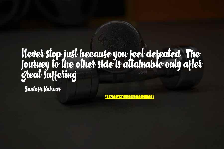 Never Defeated Quotes By Santosh Kalwar: Never stop just because you feel defeated. The