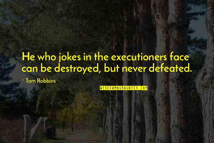 Never Defeated Quotes By Tom Robbins: He who jokes in the executioners face can