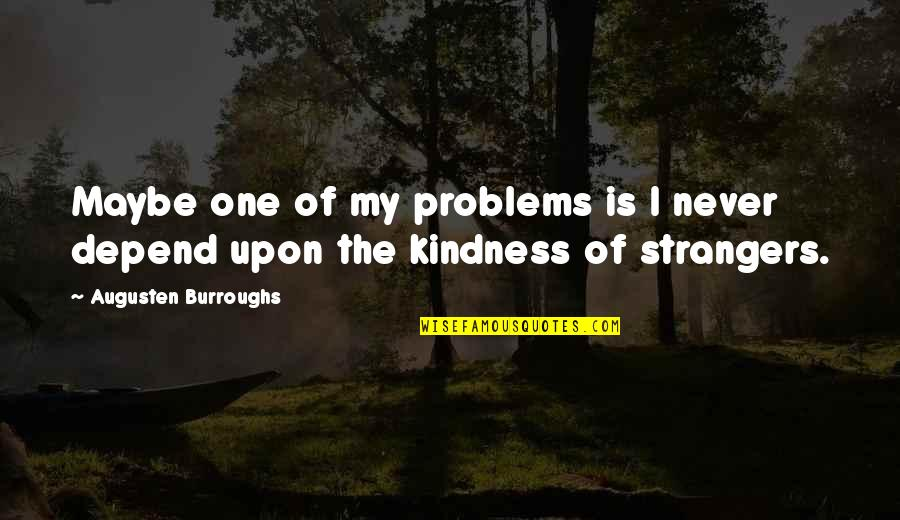 Never Depend Quotes By Augusten Burroughs: Maybe one of my problems is I never