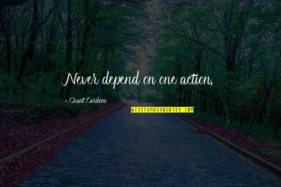 Never Depend Quotes By Grant Cardone: Never depend on one action.