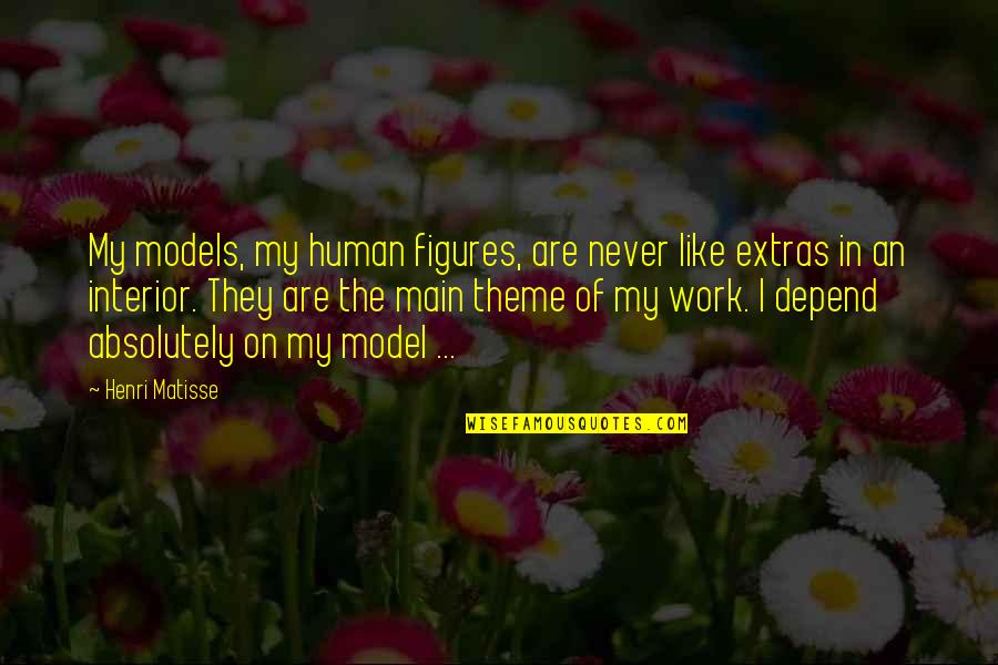 Never Depend Quotes By Henri Matisse: My models, my human figures, are never like