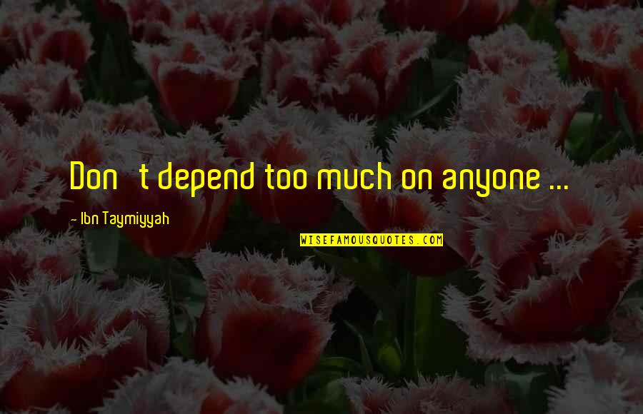 Never Depend Quotes By Ibn Taymiyyah: Don't depend too much on anyone ...