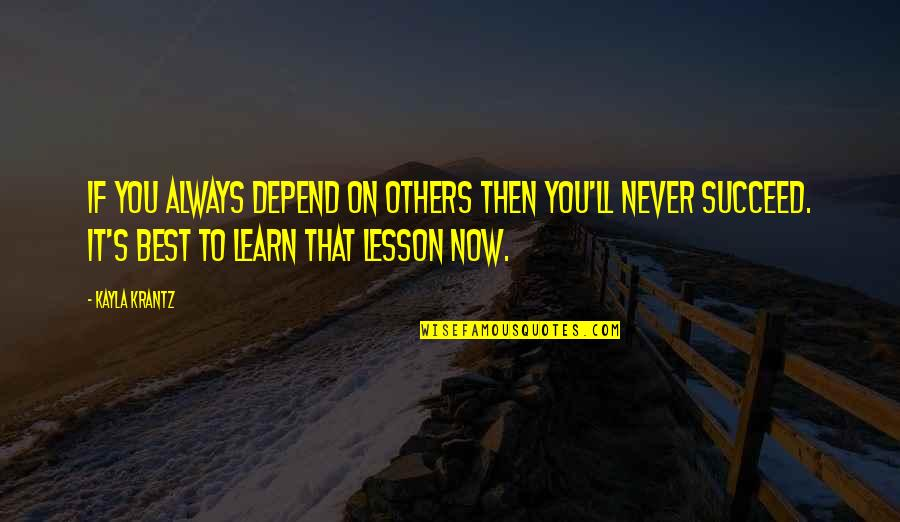 Never Depend Quotes By Kayla Krantz: If you always depend on others then you'll
