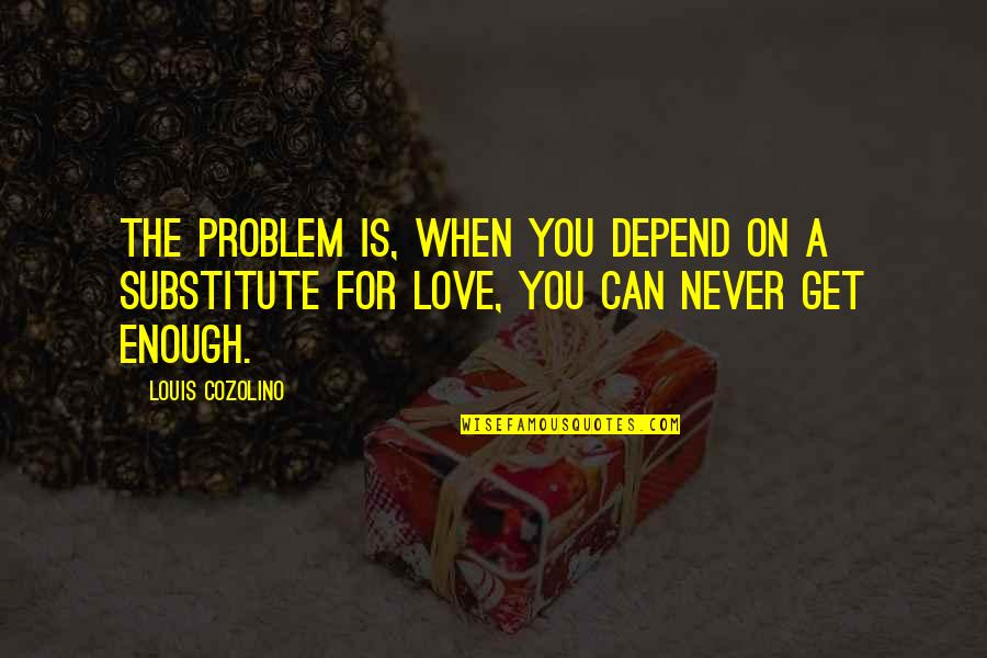 Never Depend Quotes By Louis Cozolino: The problem is, when you depend on a