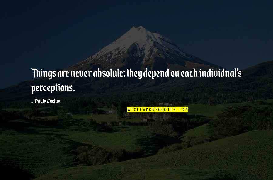 Never Depend Quotes By Paulo Coelho: Things are never absolute; they depend on each