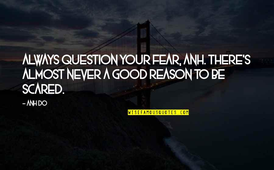 Never Do Good Quotes By Anh Do: Always question your fear, Anh. there's almost never