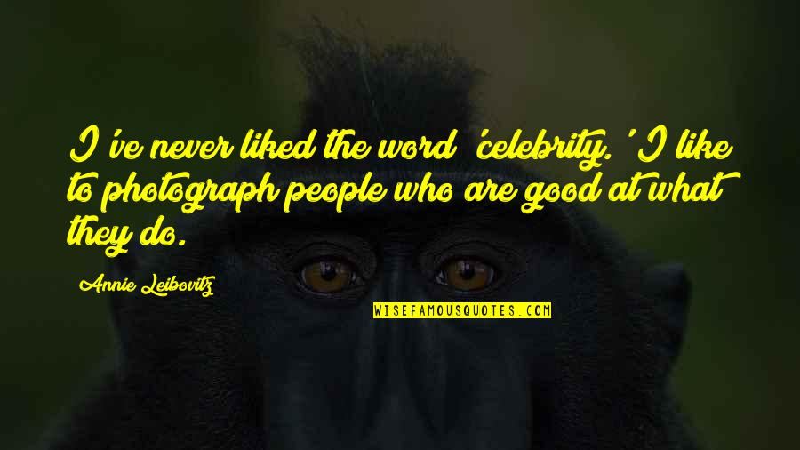 Never Do Good Quotes By Annie Leibovitz: I've never liked the word 'celebrity.' I like
