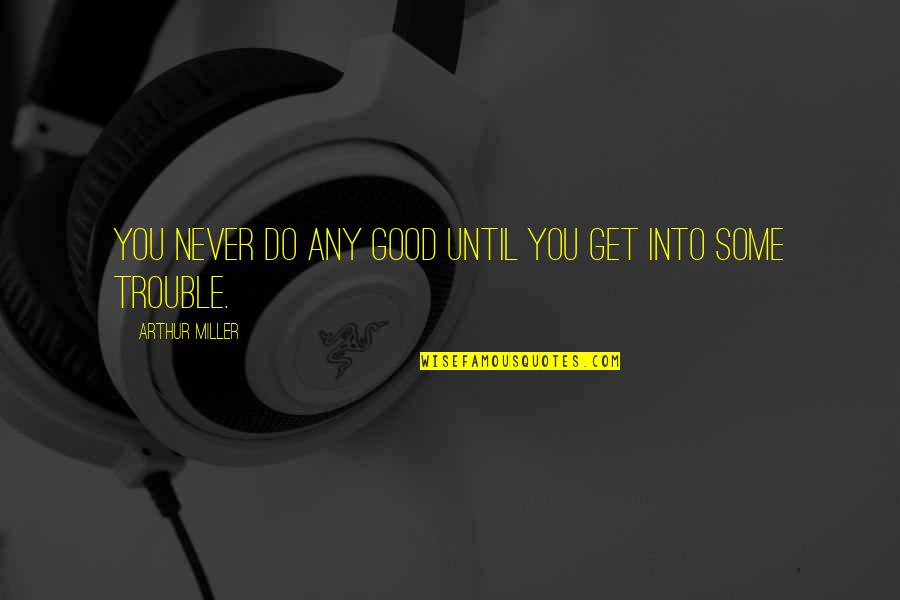 Never Do Good Quotes By Arthur Miller: You never do any good until you get